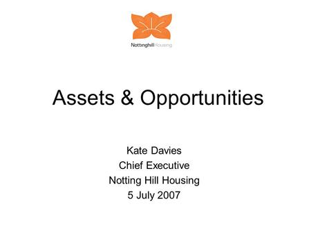 Assets & Opportunities Kate Davies Chief Executive Notting Hill Housing 5 July 2007.