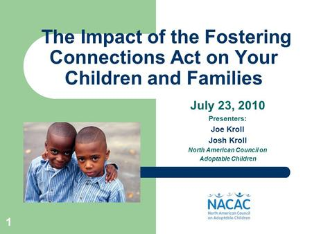 1 The Impact of the Fostering Connections Act on Your Children and Families July 23, 2010 Presenters: Joe Kroll Josh Kroll North American Council on Adoptable.