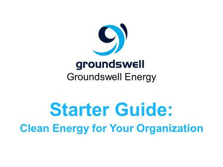 Groundswell Energy Starter Guide: Clean Energy for Your Organization.