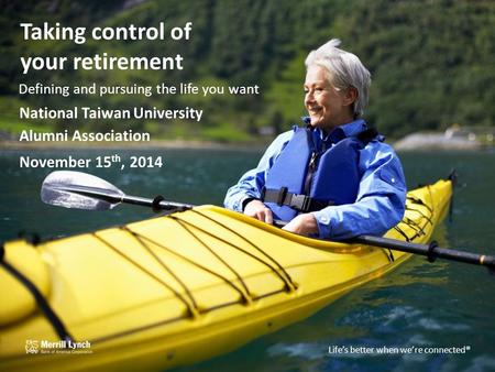 Life's better when we're connected TM Taking control of your retirement Defining and pursuing the life you want National Taiwan University Alumni Association.