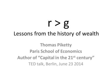 "R > g Lessons from the history of wealth Thomas Piketty Paris School of Economics Author of ""Capital in the 21 st century"" TED talk, Berlin, June 23 2014."
