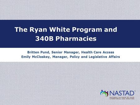 Britten Pund, Senior Manager, Health Care Access Emily McCloskey, Manager, Policy and Legislative Affairs The Ryan White Program and 340B Pharmacies.