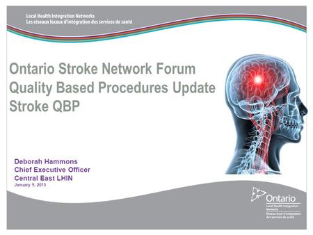 Ontario Stroke Network Forum Quality Based Procedures Update Stroke QBP Deborah Hammons Chief Executive Officer Central East LHIN January 9, 2015.