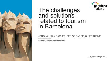 The challenges and solutions related to tourism in Barcelona JORDI WILLIAM CARNES, CEO OF BARCELONA TURISME Balancing visitors and inhabitants Reykjavik,
