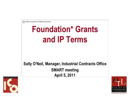 Foundation* Grants and IP Terms Sally O'Neil, Manager, Industrial Contracts Office SMART meeting April 5, 2011.