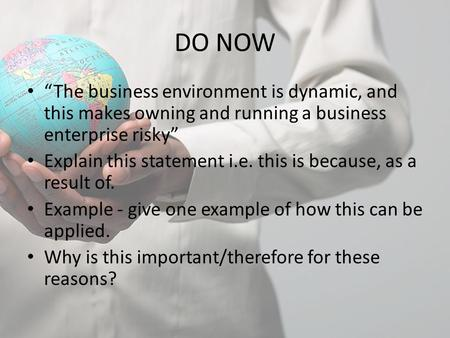 "DO NOW ""The business environment is dynamic, and this makes owning and running a business enterprise risky"" Explain this statement i.e. this is because,"