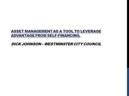 ASSET MANAGEMENT AS A TOOL TO LEVERAGE ADVANTAGE FROM SELF-FINANCING. DICK JOHNSON – WESTMINSTER CITY COUNCIL.