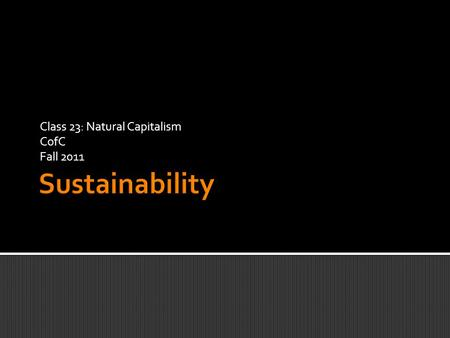 "Class 23: Natural Capitalism CofC Fall 2011.  ""To meet the challenge of maintaining the [stability of the] Holocene state, we propose a framework based."