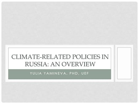 YULIA YAMINEVA, PHD, UEF CLIMATE-RELATED POLICIES IN RUSSIA: AN OVERVIEW.