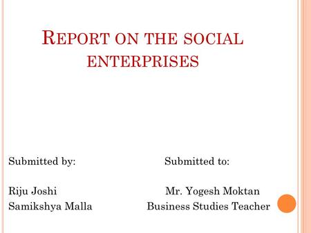 R EPORT ON THE SOCIAL ENTERPRISES Submitted by: Submitted to: Riju Joshi Mr. Yogesh Moktan Samikshya Malla Business Studies Teacher.