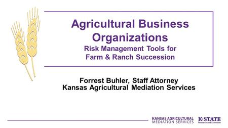 Forrest Buhler, Staff Attorney Kansas Agricultural Mediation Services Agricultural Business Organizations Risk Management Tools for Farm & Ranch Succession.