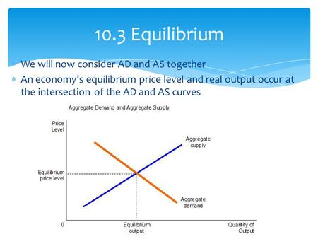  We will now consider AD and AS together  An economy's equilibrium price level and real output occur at the intersection of the AD and AS curves 10.3.