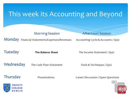 This week its Accounting and Beyond Morning SessionAfternoon Session Monday Financial Statements/Expenses/Revenues Accounting Cycle & Accounts / Quiz Tuesday.