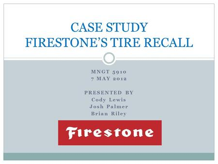 MNGT 5910 7 MAY 2012 PRESENTED BY Cody Lewis Josh Palmer Brian Riley CASE STUDY FIRESTONE'S TIRE RECALL.