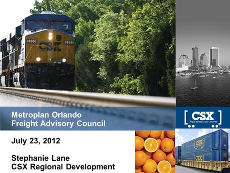 Metroplan Orlando Freight Advisory Council July 23, 2012 Stephanie Lane CSX Regional Development.
