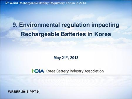 9. Environmental regulation impacting Rechargeable Batteries in Korea May 21 th, 2013 5 th World Rechargeable Battery Regulatory Forum in 2013 WRBRF 2015.