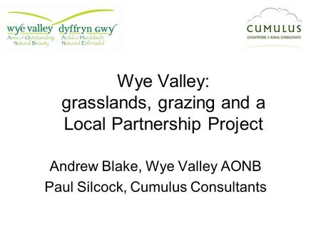 Wye Valley: grasslands, grazing and a Local Partnership Project Andrew Blake, Wye Valley AONB Paul Silcock, Cumulus Consultants.