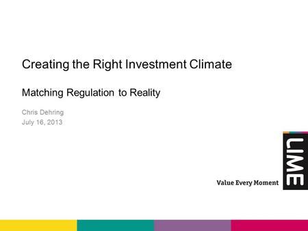 Creating the Right Investment Climate Matching Regulation toReality Chris Dehring July 16, 2013.