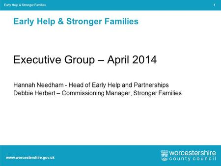 Www.worcestershire.gov.uk Early Help & Stronger Families Executive Group – April 2014 Hannah Needham - Head of Early Help and Partnerships Debbie Herbert.
