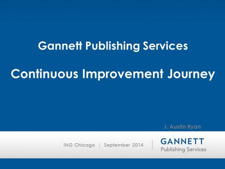 ING Chicago | September 2014 Gannett Publishing Services Continuous Improvement Journey J. Austin Ryan.