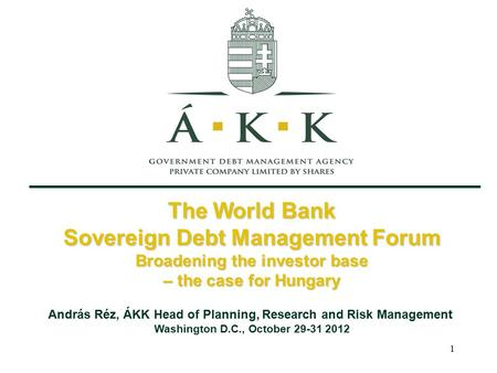 1 The World Bank Sovereign Debt Management Forum Broadening the investor base – the case for Hungary András Réz, ÁKK Head of Planning, Research and Risk.