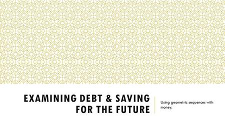 EXAMINING DEBT & SAVING FOR THE FUTURE Using geometric sequences with money.