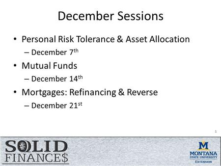December Sessions Personal Risk Tolerance & Asset Allocation – December 7 th Mutual Funds – December 14 th Mortgages: Refinancing & Reverse – December.