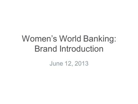 Women's World Banking: Brand Introduction June 12, 2013.