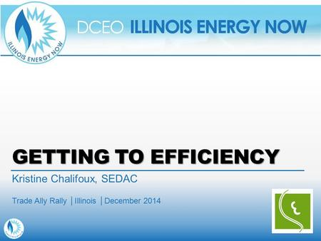 GETTING TO EFFICIENCY Kristine Chalifoux, SEDAC Trade Ally Rally │Illinois │December 2014.