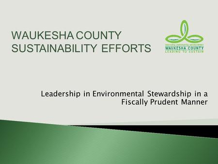 Leadership in Environmental Stewardship in a Fiscally Prudent Manner WAUKESHA COUNTY SUSTAINABILITY EFFORTS.