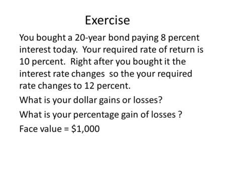 Exercise You bought a 20-year bond paying 8 percent interest today. Your required rate of return is 10 percent. Right after you bought it the interest.