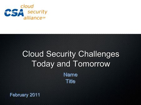 Cloud Security Challenges Today and Tomorrow NameTitle February 2011.
