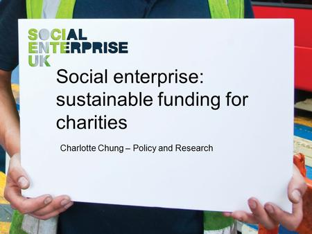 Social enterprise: sustainable funding for charities Charlotte Chung – Policy and Research.