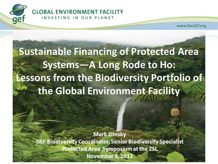 Sustainable Financing of Protected Area Systems—A Long Rode to Ho: Lessons from the Biodiversity Portfolio of the Global Environment Facility Mark Zimsky.