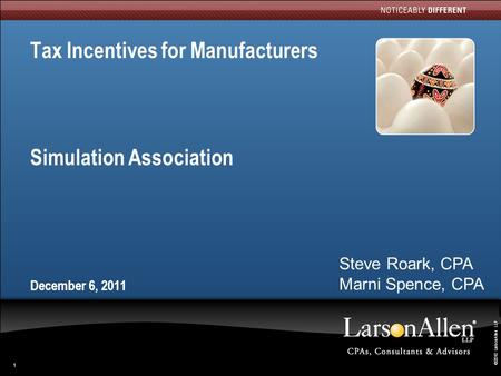 ©2010 LarsonAllen LLP 1 Tax Incentives for Manufacturers Simulation Association December 6, 2011 Steve Roark, CPA Marni Spence, CPA.