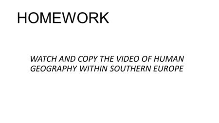HOMEWORK WATCH AND COPY THE VIDEO OF HUMAN GEOGRAPHY WITHIN SOUTHERN EUROPE.