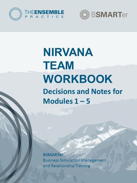 NIRVANA TEAM WORKBOOK Decisions and Notes for Modules 1 – 5 BSMARTer Business Simulation Management and Relationship Training.