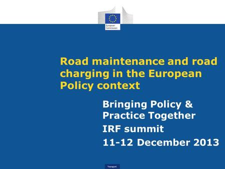Transport Road maintenance and road charging in the European Policy context Bringing Policy & Practice Together IRF summit 11-12 December 2013.