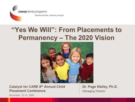 """Yes We Will"": From Placements to Permanency – The 2020 Vision Catalyst for CARE 9 th Annual Child Placement Conference November 12-14, 2008 Dr. Page Walley,"