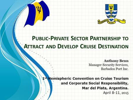 P UBLIC -P RIVATE S ECTOR P ARTNERSHIP TO A TTRACT AND D EVELOP C RUISE D ESTINATION Anthony Benn Manager Security Services, Barbados Port Inc. 1 st Hemispheric.