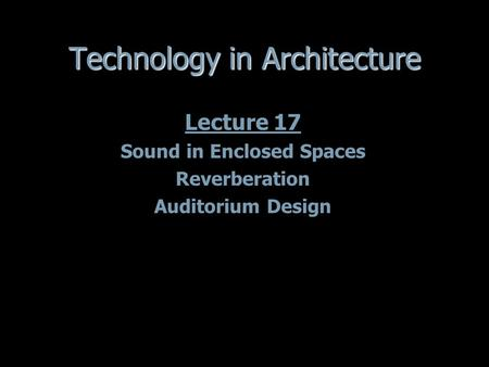 Technology in Architecture Lecture 17 Sound in Enclosed Spaces Reverberation Auditorium Design Lecture 17 Sound in Enclosed Spaces Reverberation Auditorium.