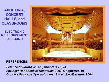 AUDITORIA, CONCERT HALLS, and CLASSROOMS ELECTRONIC REINFORCEMENT OF SOUND REFERENCES: Science of Sound, 3 rd ed., Chapters 23, 24 Springer Handbook of.