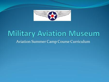 Aviation Summer Camp Course Curriculum. Aviation Summer Camp Overview Ages 9-14 5 Day Camp Hours 9:00am to 4:00pm (early drop off to begin at 8:00am,