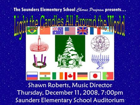 The Saunders Elementary School Chorus Program presents… Shawn Roberts, Music Director Thursday, December 11, 2008, 7:00pm Saunders Elementary School Auditorium.