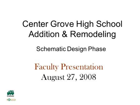Center Grove High School Addition & Remodeling Schematic Design Phase Faculty Presentation August 27, 2008.