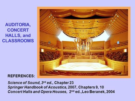 AUDITORIA, CONCERT HALLS, and CLASSROOMS REFERENCES: Science of Sound, 3 rd ed., Chapter 23 Springer Handbook of Acoustics, 2007, Chapters 9, 10 Concert.