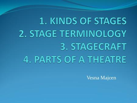 Vesna Majcen. 1. KINDS OF STAGES PROSCENIUM STAGE THEATRE IN THE ROUND TRUST STAGE.