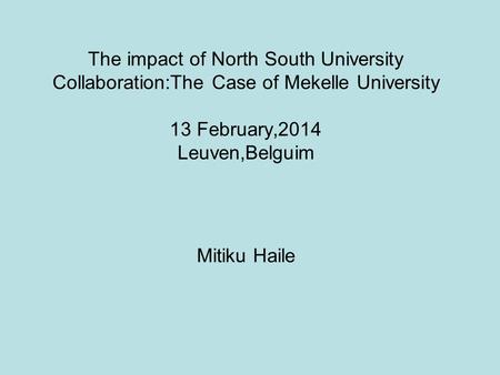 The impact of North South University Collaboration:The Case of Mekelle University 13 February,2014 Leuven,Belguim Mitiku Haile.