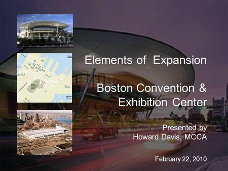 Elements of Expansion Boston Convention & Exhibition Center Presented by Howard Davis, MCCA February 22, 2010.