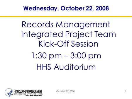 October 22, 20081 Wednesday, October 22, 2008 Records Management Integrated Project Team Kick-Off Session 1:30 pm – 3:00 pm HHS Auditorium.